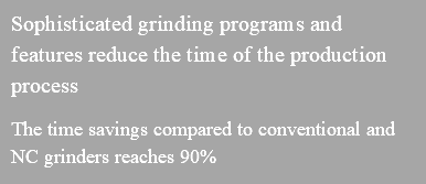 Sophisticated grinding programs and features reduce the time of the production process The time savings compared to conventional and NC grinders reaches 90%