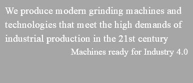 We produce modern grinding machines and technologies that meet the high demands of industrial production in the 21st century Machines ready for Industry 4.0
