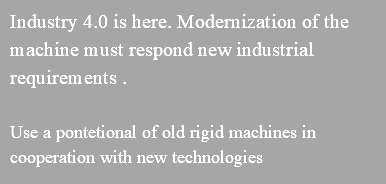 Industry 4.0 is here. Modernization of the machine must respond new industrial requirements . Use a pontetional of old rigid machines in cooperation with new technologies